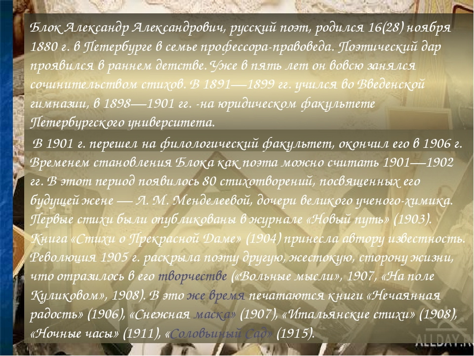 Блок Александр Александрович, русский поэт, родился 16(28) ноября 1880 г. в Петербурге в семье профессора-правоведа. Поэтический дар проявился в ра...