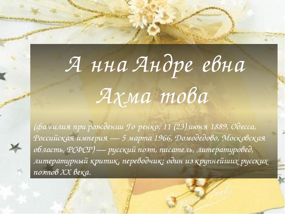 А́нна Андре́евна Ахма́това (фамилия при рождении Го́ренко; 11 (23) июня 1889, Одесса, Российская империя — 5 марта 1966, Домодедово, Московская обл...