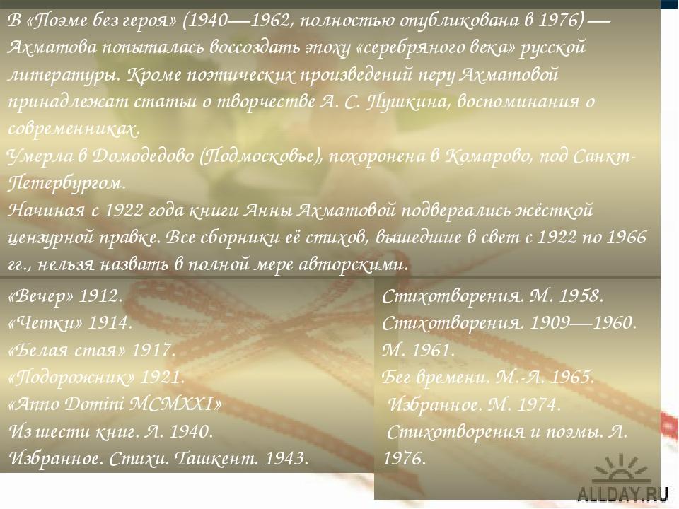В «Поэме без героя» (1940—1962, полностью опубликована в 1976) — Ахматова попыталась воссоздать эпоху «серебряного века» русской литературы. Кроме ...