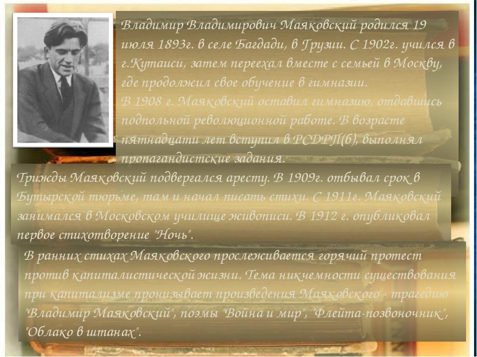 Владимир Владимирович Маяковский родился 19 июля 1893г. в селе Багдади, в Грузии. С 1902г. учился в г.Кутаиси, затем переехал вместе с семьей в Мос...