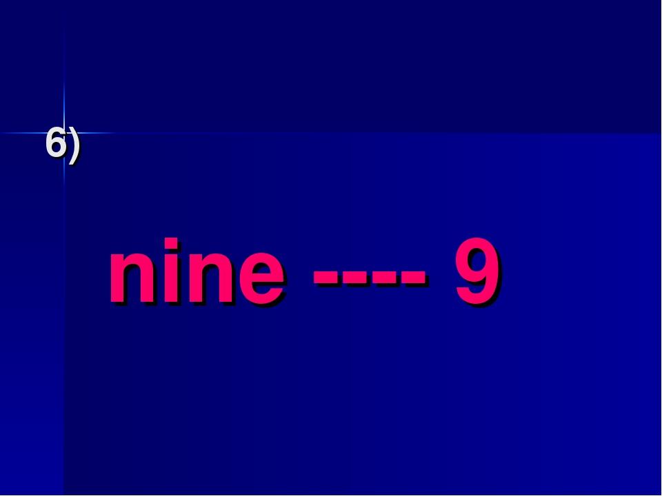 6) nine ---- 9