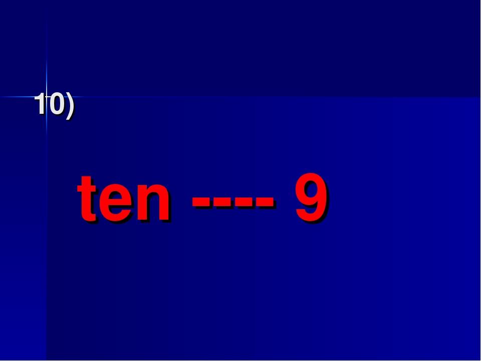 10) ten ---- 9