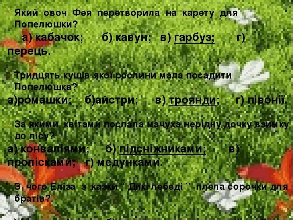 Який овоч Фея перетворила на карету для Попелюшки? а) кабачок; б) кавун; в) гарбуз; г) перець. Тридцять кущів якої рослини мала посадити Попелюшка?...