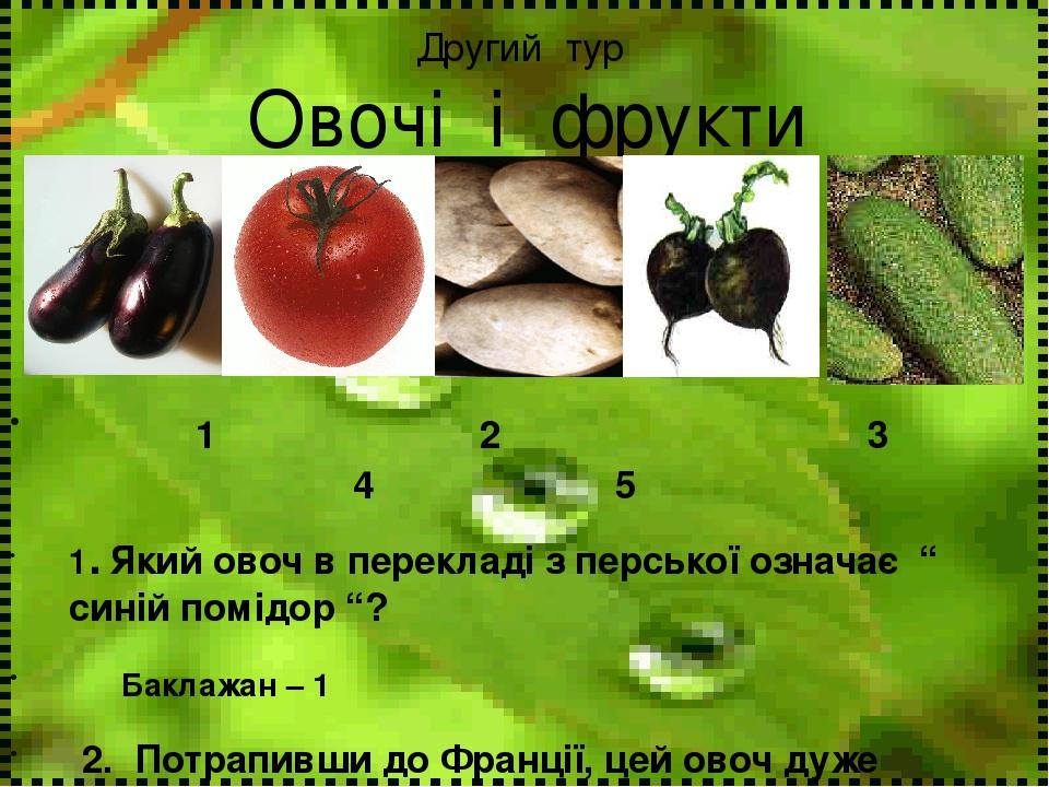 """Другий тур Овочі і фрукти 1 2 3 4 5 1. Який овоч в перекладі з перської означає """" синій помідор """"? Баклажан – 1 2. Потрапивши до Франції, цей овоч ..."""