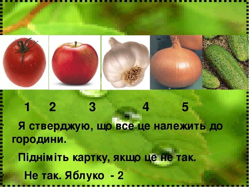 1 2 3 4 5 Я стверджую, що все це належить до городини. Підніміть картку, якщо це не так. Не так. Яблуко - 2