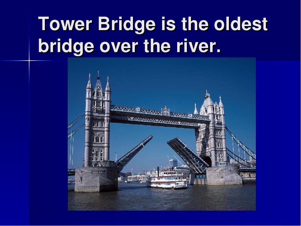 Tower Bridge is the oldest bridge over the river.