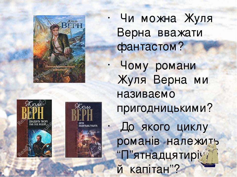 """Чи можна Жуля Верна вважати фантастом? Чому романи Жуля Верна ми називаємо пригодницькими? До якого циклу романів належить """"П""""ятнадцятирічний капіт..."""