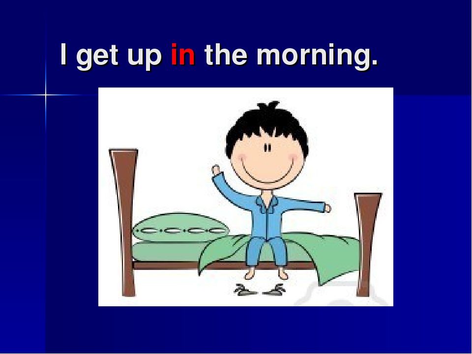 I get up in the morning.