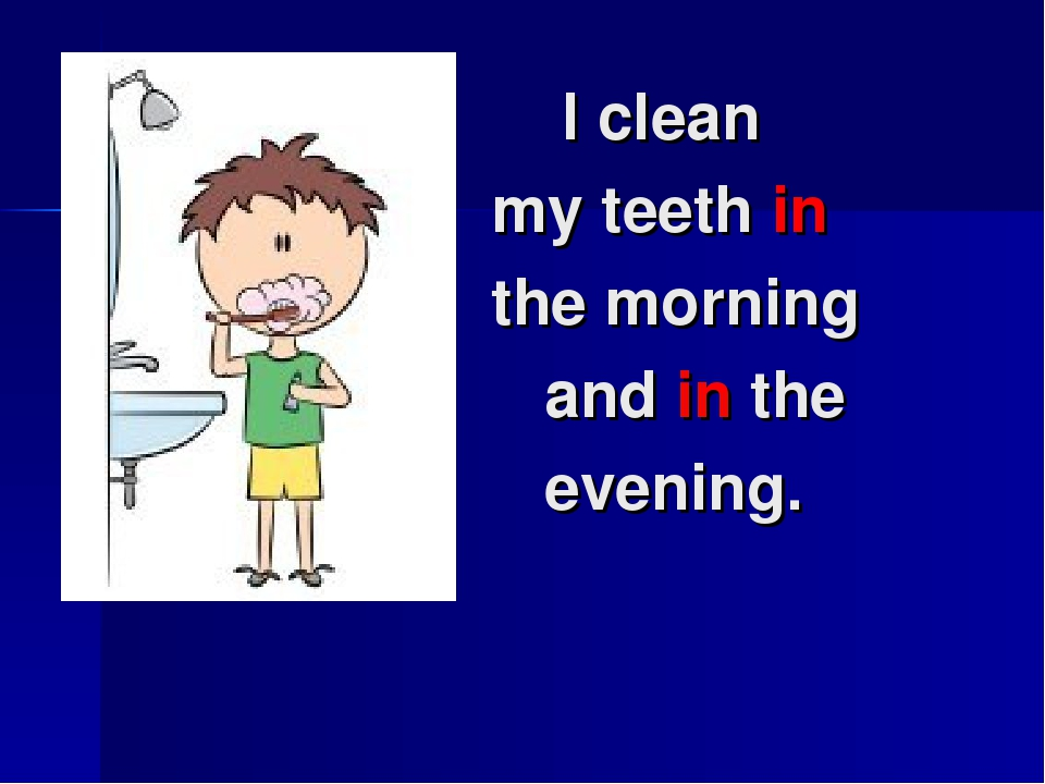 I clean my teeth in the morning and in the evening.
