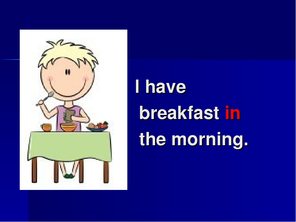 I have breakfast in the morning.