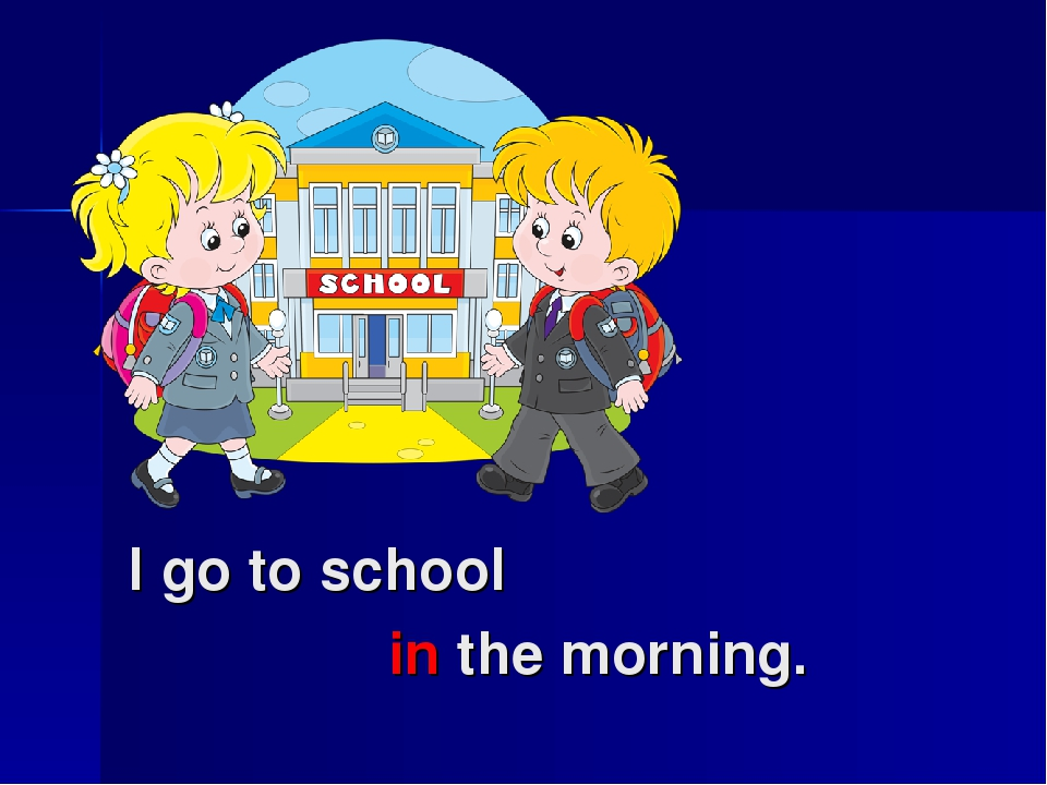 I go to school in the morning.