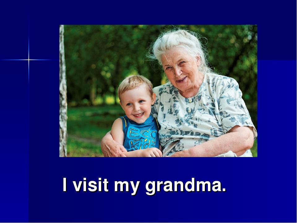 I visit my grandma.