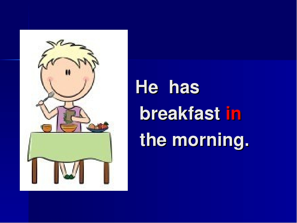 He has breakfast in the morning.
