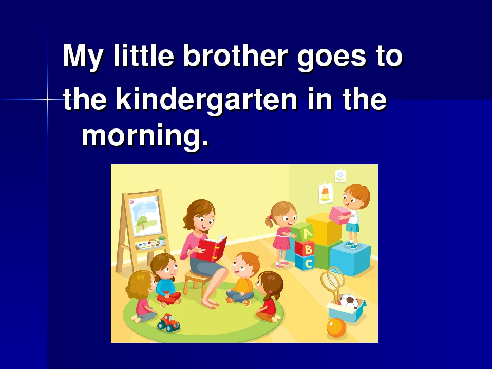 My little brother goes to the kindergarten in the morning.