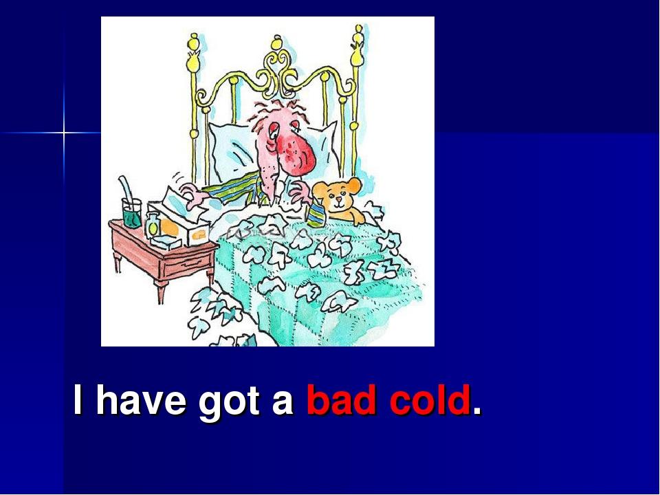 I have got a bad cold.