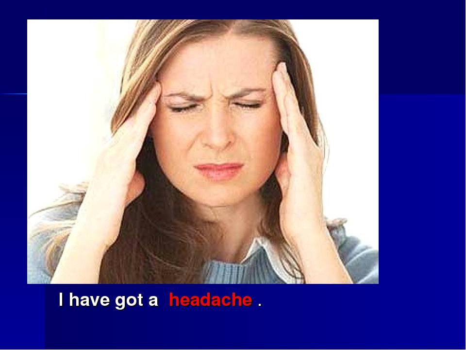 I have got a headache .