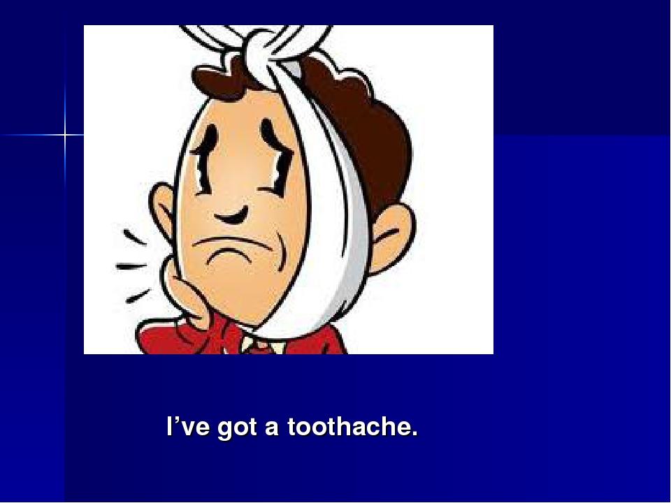 I've got a toothache.