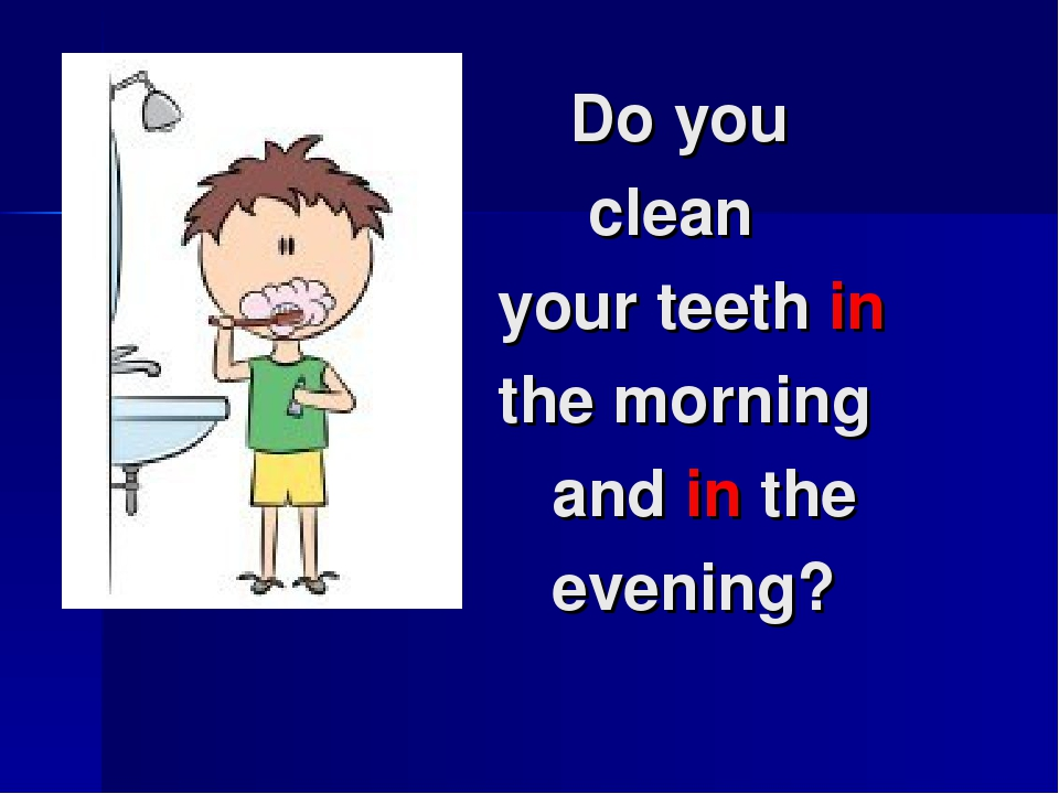 Do you clean your teeth in the morning and in the evening?