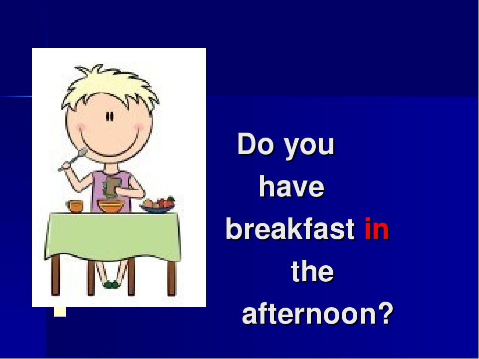 Do you have breakfast in the afternoon?