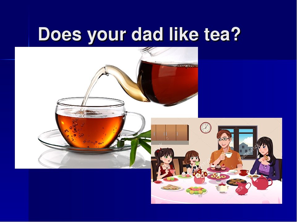 Does your dad like tea?