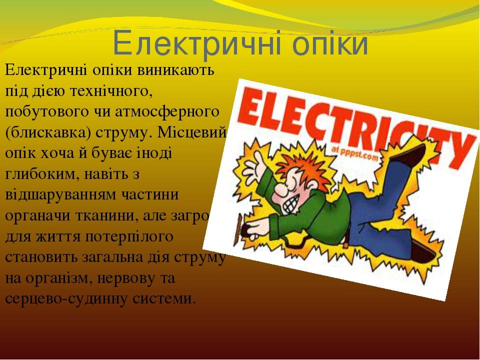 Електричні опіки Електричні опіки виникають під дією технічного, побутового чи атмосферного (блискавка) струму. Місцевий опік хоча й буває іноді гл...