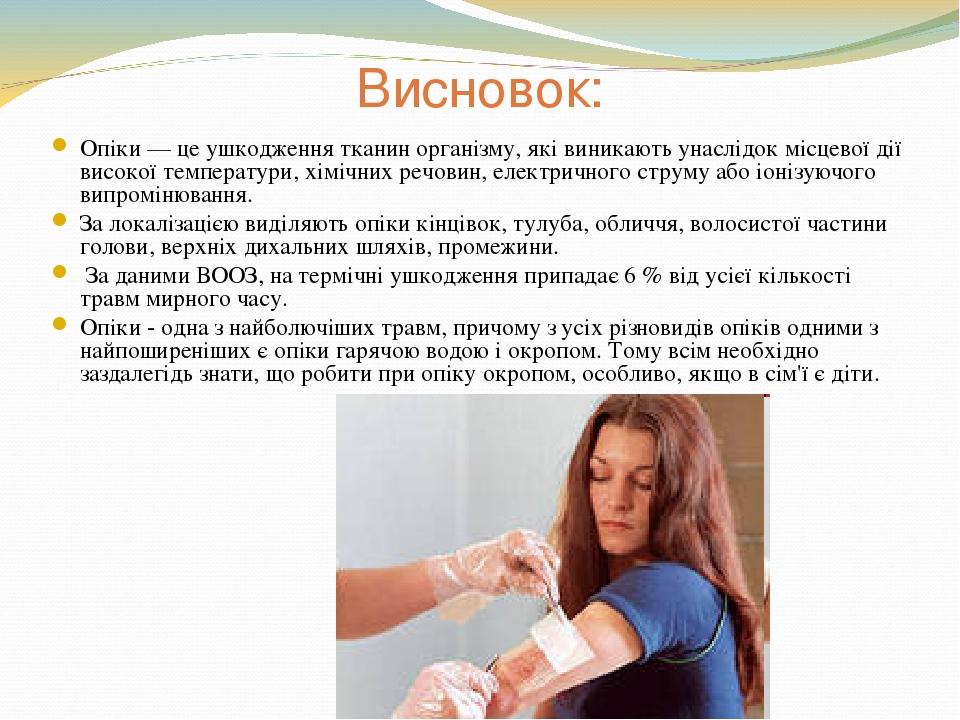 Висновок: Опіки — це ушкодження тканин організму, які виникають унаслідок місцевої дії високої температури, хімічних речовин, електричного струму а...