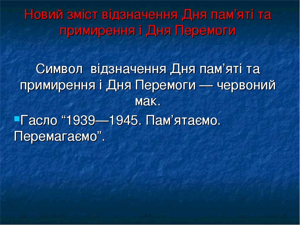 Новий зміст відзначення Дня пам'яті та примирення і Дня Перемоги Символ відзначення Дня пам'яті та примирення і Дня Перемоги — червоний мак. Гасло ...