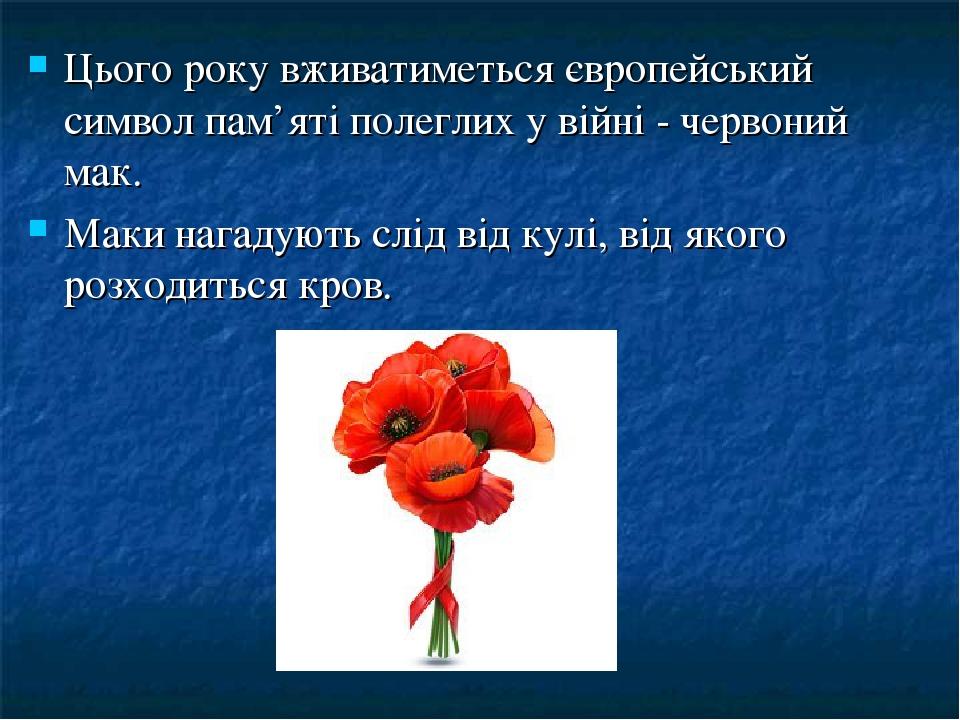 Цього року вживатиметься європейський символ пам'яті полеглих у війні - червоний мак. Маки нагадують слід від кулі, від якого розходиться кров.