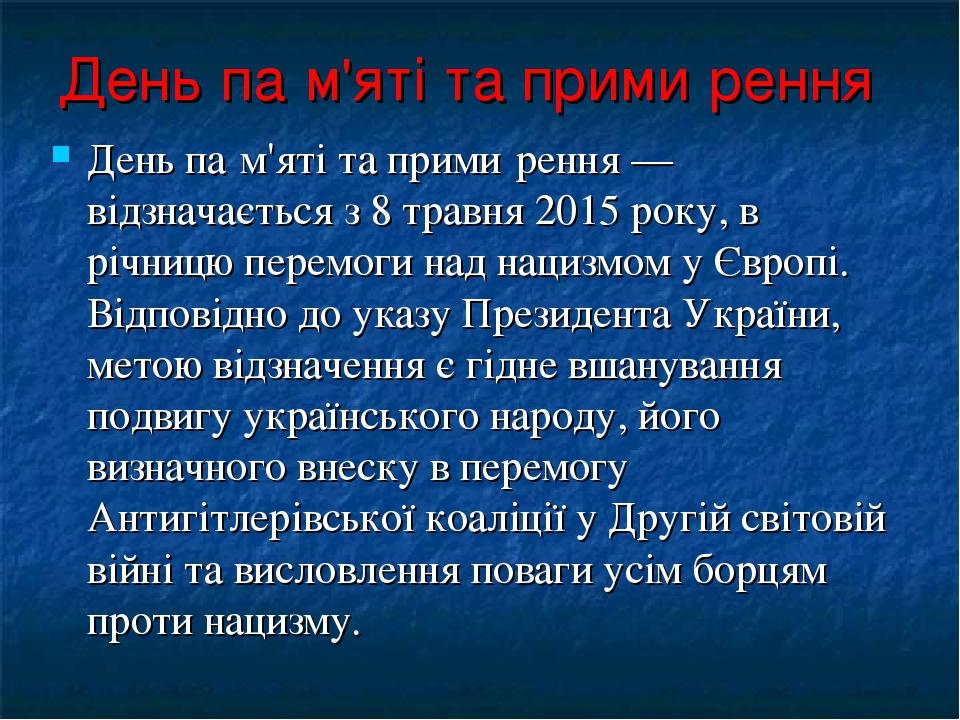 День па́м'яті та прими́рення День па́м'яті та прими́рення —відзначається з 8 травня 2015 року, в річницю перемоги над нацизмом у Європі. Відповідно...