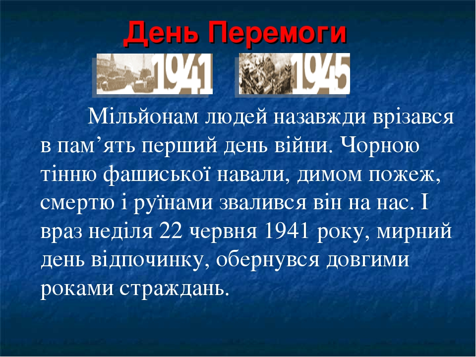 День Перемоги Мільйонам людей назавжди врізався в пам'ять перший день війни. Чорною тінню фашиської навали, димом пожеж, смертю і руїнами звалився ...