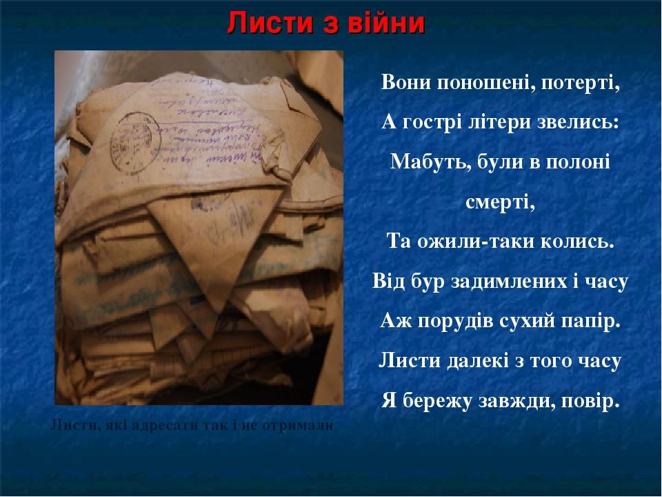 Листи з війни Листи, які адресати так і не отримали Вони поношені, потерті, А гострі літери звелись: Мабуть, були в полоні смерті, Та ожили-таки ко...
