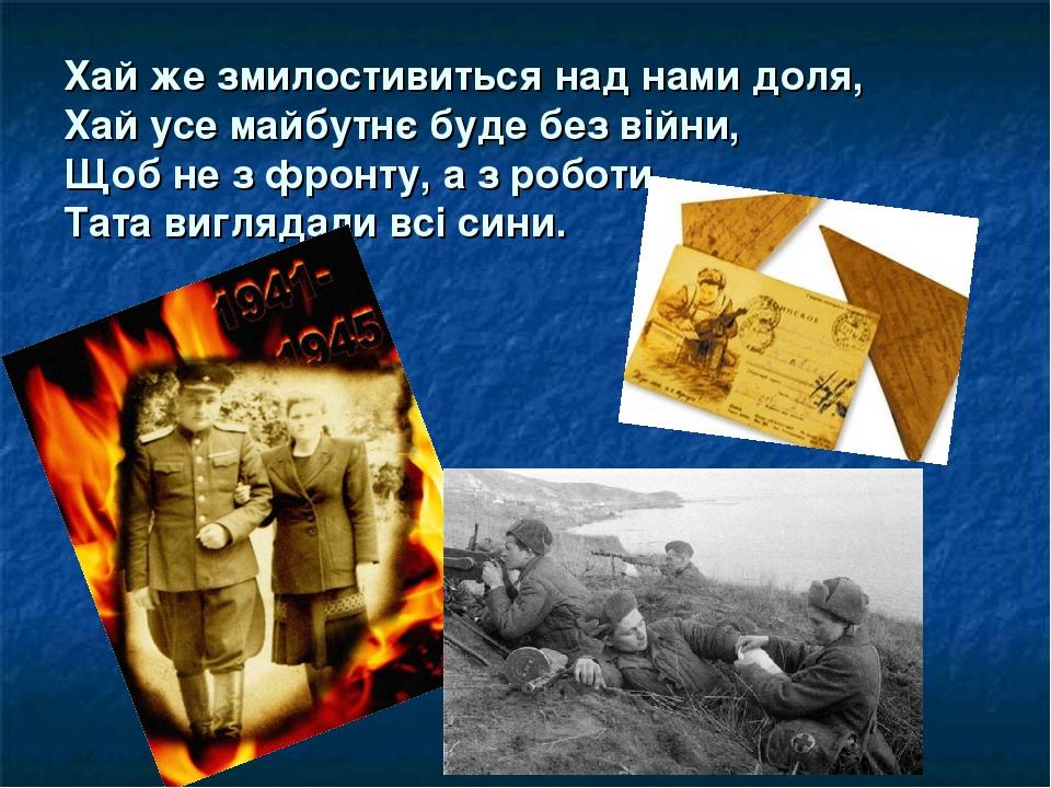 Хай же змилостивиться над нами доля, Хай усе майбутнє буде без війни, Щоб не з фронту, а з роботи, Тата виглядали всі сини.