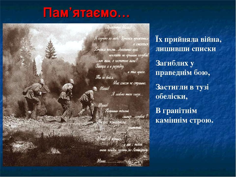 Пам'ятаємо… Їх прийняла війна, лишивши списки Загиблих у праведнім бою, Застигли в тузі обеліски, В гранітнім каміннім строю.