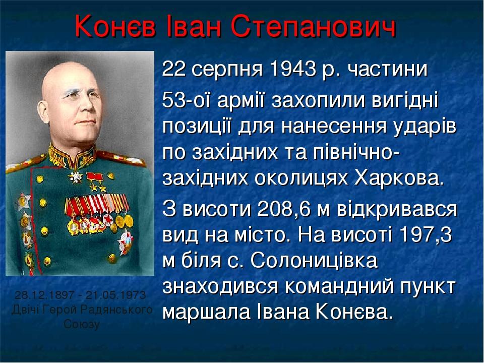 Конєв Іван Степанович 22 серпня 1943 р. частини 53-ої армії захопили вигідні позиції для нанесення ударів по західних та північно-західних околицях...