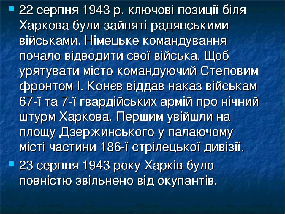 22 серпня 1943 р. ключові позиції біля Харкова були зайняті радянськими військами. Німецьке командування почало відводити свої війська. Щоб урятува...