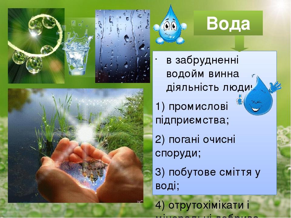 Вода в забрудненні водойм винна діяльність людини: 1) промислові підприємства; 2) погані очисні споруди; 3) побутове сміття у воді; 4) отрутохіміка...