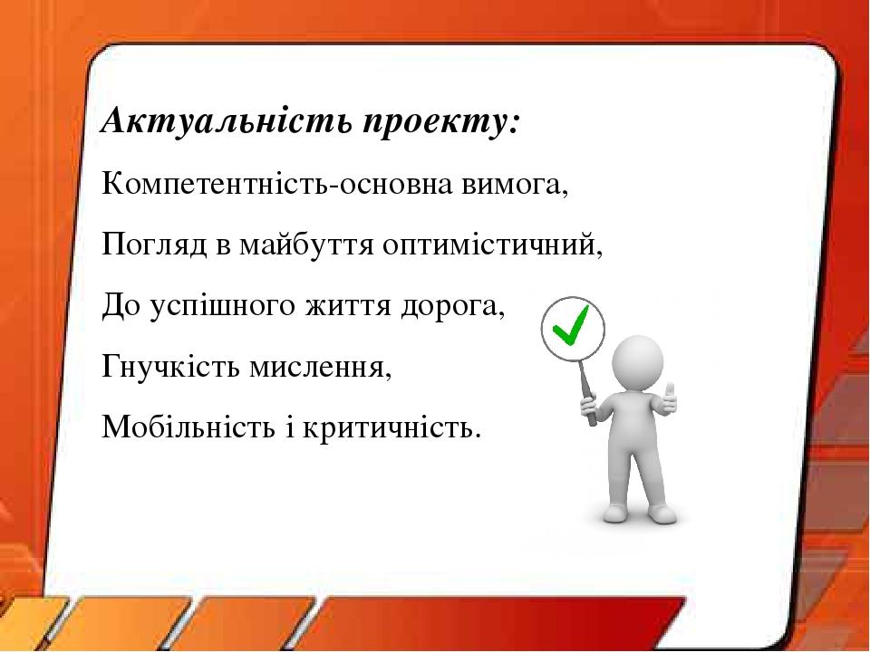 Актуальність проекту: Компетентність-основна вимога, Погляд в майбуття оптимістичний, До успішного життя дорога, Гнучкість мислення, Мобільність і ...