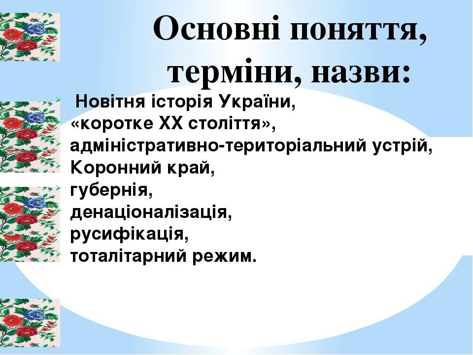 Основні поняття, терміни, назви: Новітня історія України, «коротке XX століття», адміністративно-територіальний устрій, Коронний край, губернія, де...