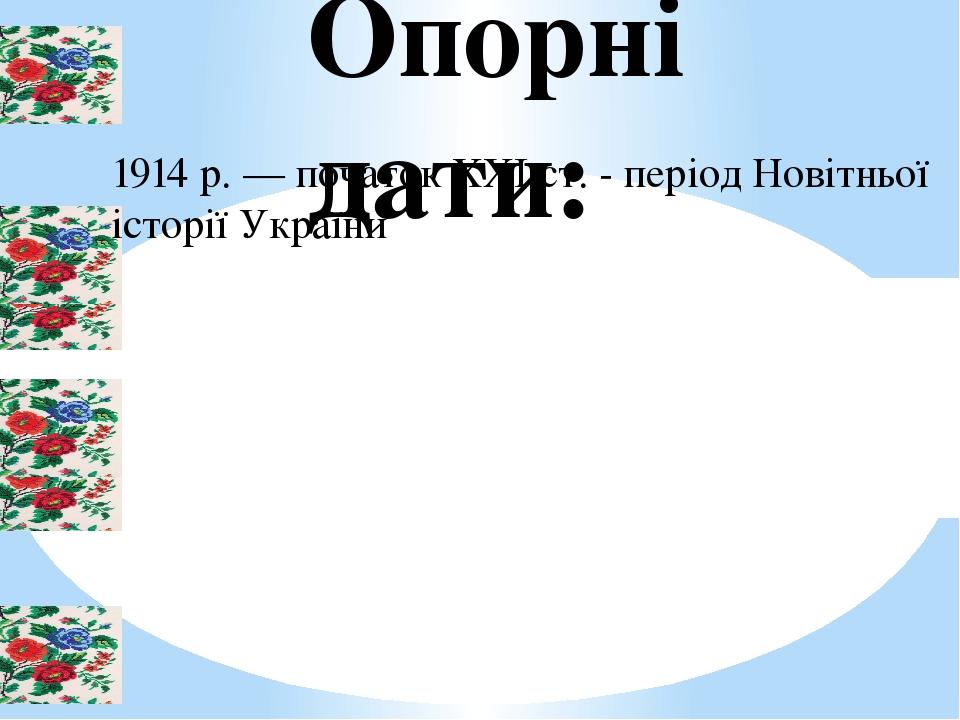 Опорні дати: 1914 р. — початок XXI ст. - період Новітньої історії України