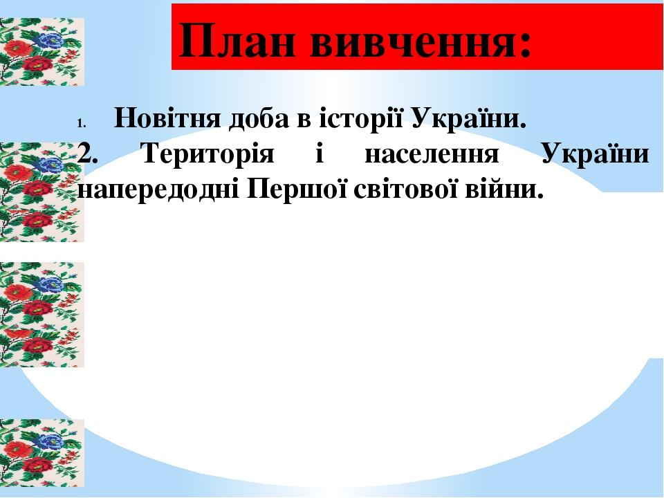 План вивчення: Новітня доба в історії України. 2. Територія і населення України напередодні Першої світової війни.
