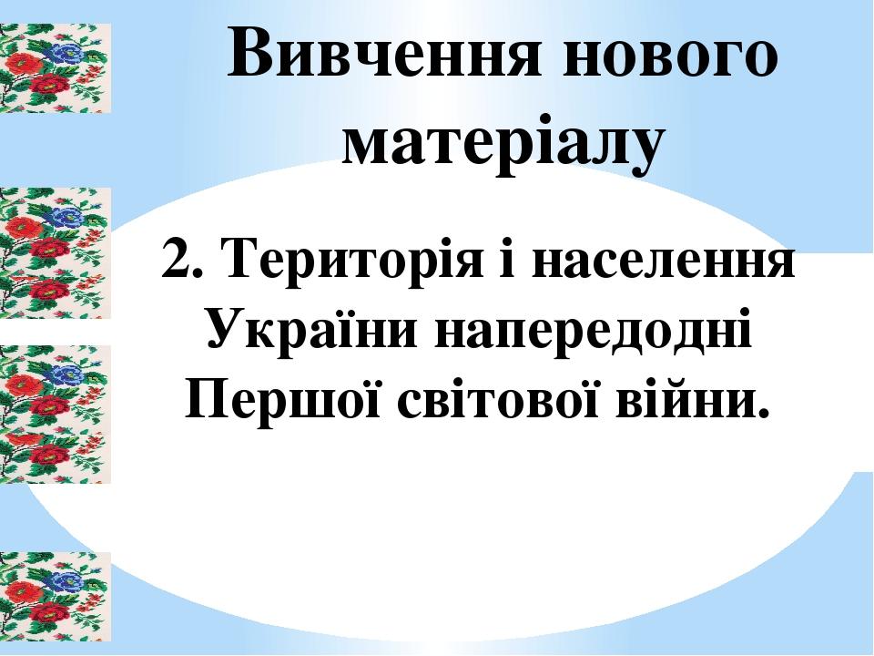 Вивчення нового матеріалу 2. Територія і населення України напередодні Першої світової війни.