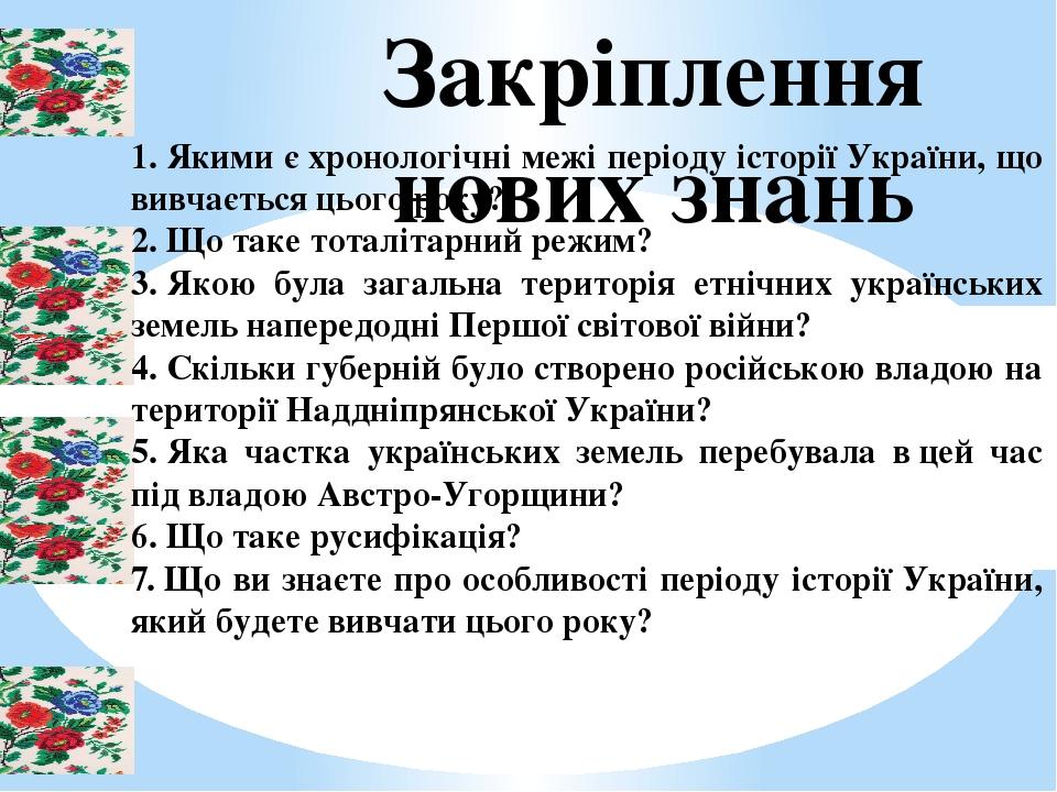 1.Якими єхронологічні межі періоду історії України, що вивчається цього року? 2.Що таке тоталітарний режим? 3.Якою була загальна територія етні...