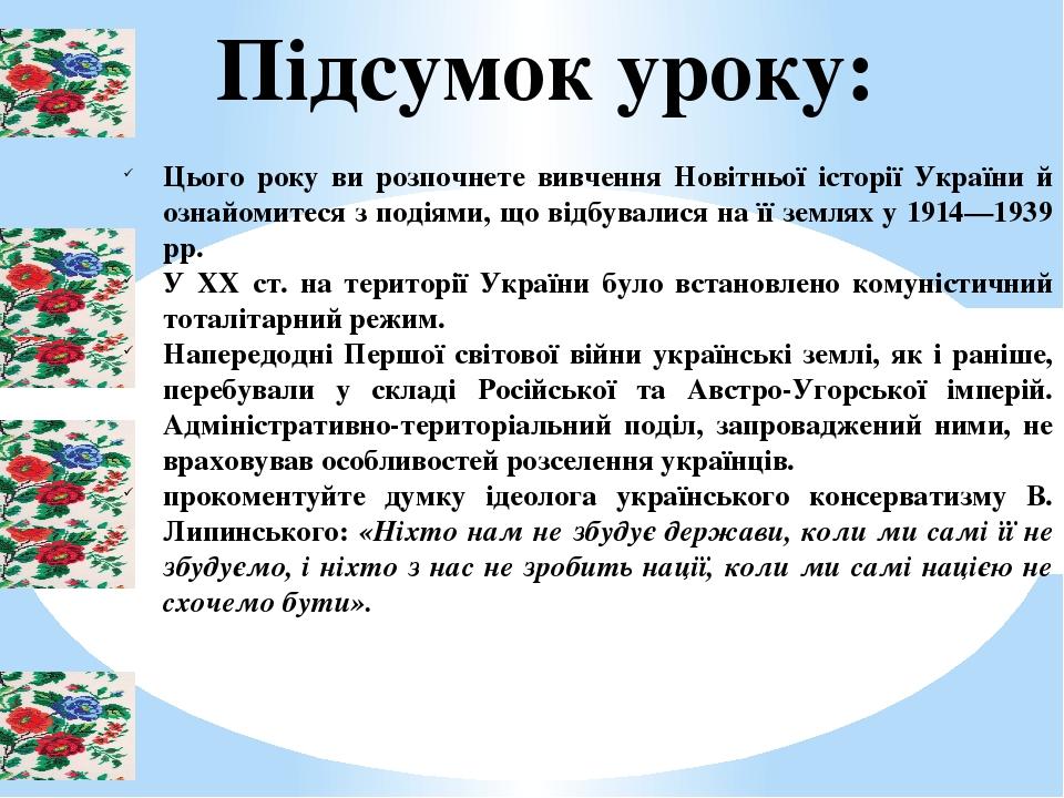 Підсумок уроку: Цього року ви розпочнете вивчення Новітньої історії України й ознайомитеся з подіями, що відбувалися на її землях у 1914—1939 рр. У...