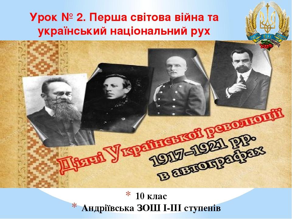 10 клас Андріївська ЗОШ І-ІІІ ступенів Урок № 2. Перша світова війна та український національний рух