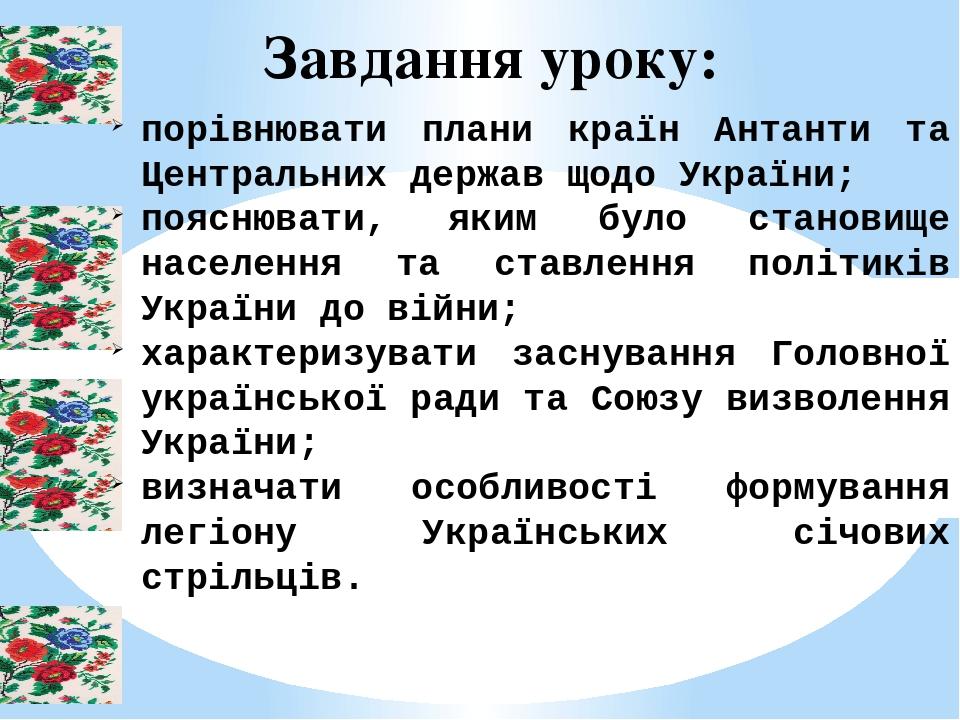 Завдання уроку: порівнювати плани країн Антанти та Центральних держав щодо України; пояснювати, яким було становище населення та ставлення політикі...