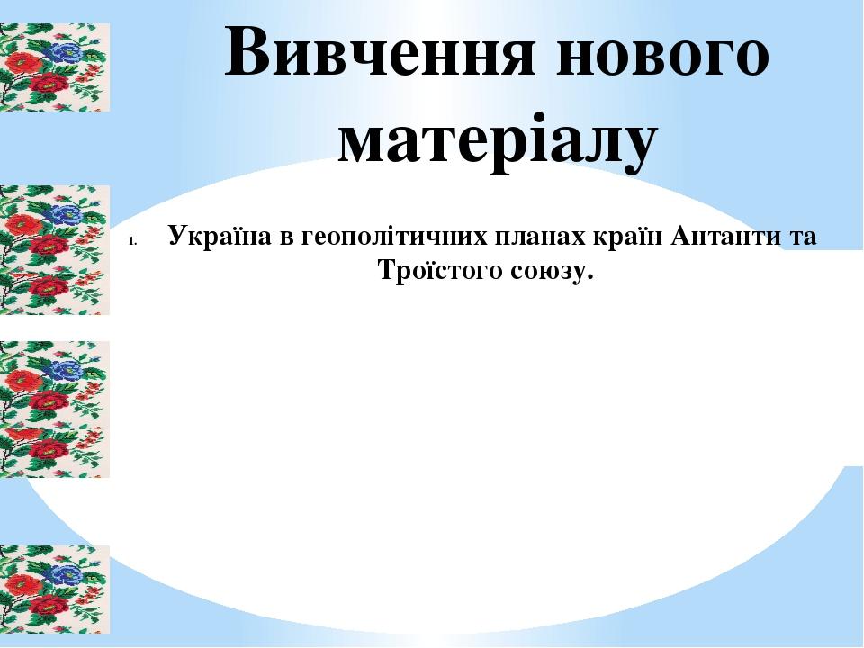 Вивчення нового матеріалу Україна в геополітичних планах країн Антанти та Троїстого союзу.