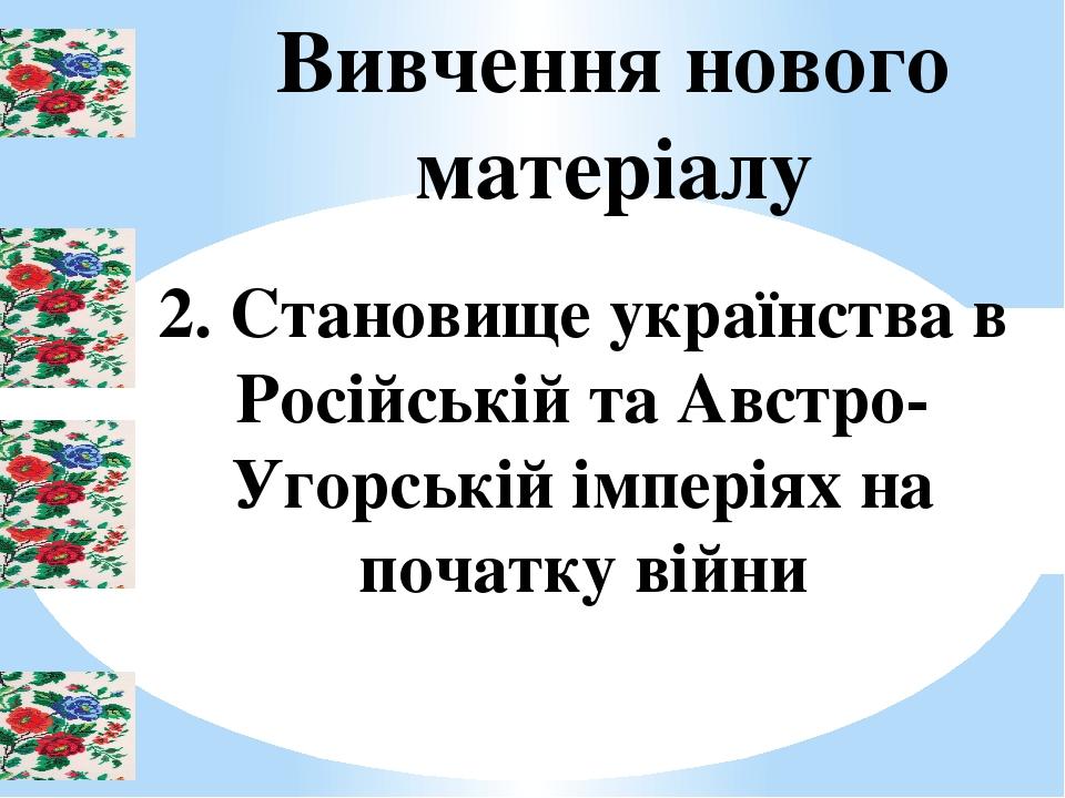 Вивчення нового матеріалу 2. Становище українства в Російській та Австро-Угорській імперіях на початку війни