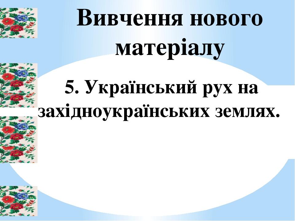 Вивчення нового матеріалу 5. Український рух на західноукраїнських землях.
