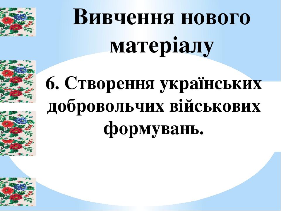 Вивчення нового матеріалу 6. Створення українських добровольчих військових формувань.