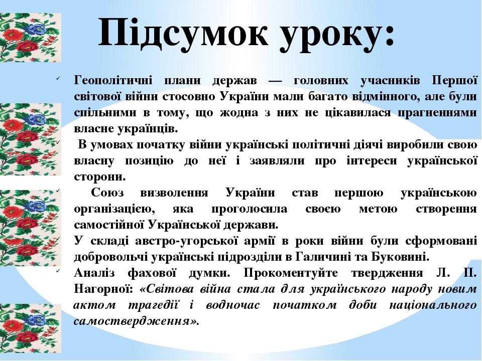Підсумок уроку: Геополітичні плани держав — головних учасників Першої світової війни стосовно України мали багато відмінного, але були спільними в ...
